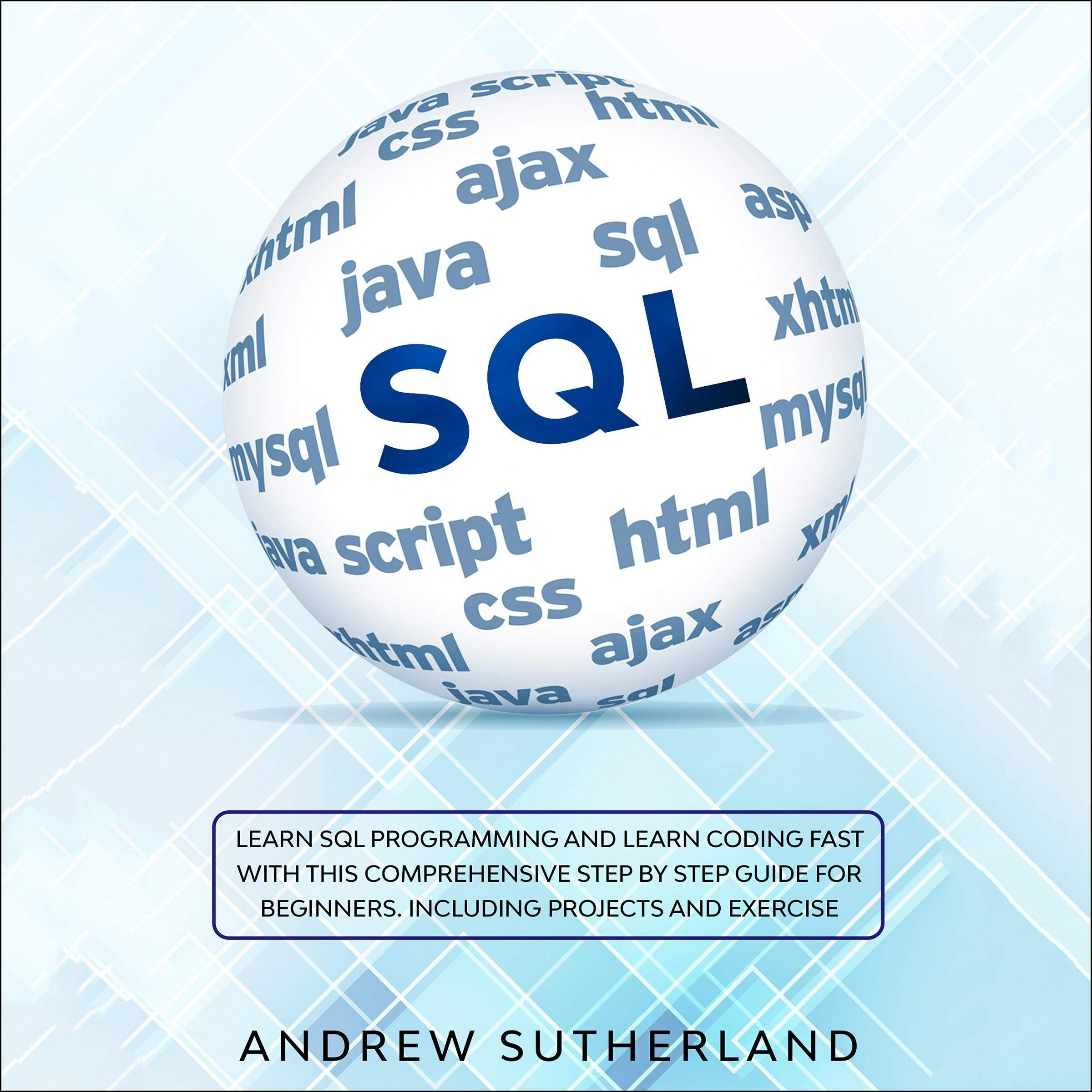 SQL: Learn SQL Programming and Learn Coding Fast with This Comprehensive Step by Step Guide for Beginners. Including Projects and Exercise