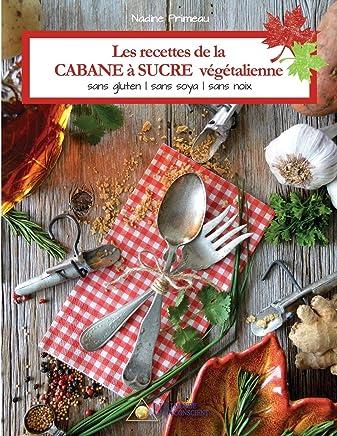 Les recettes de la CABANE à SUCRE végétalienne: Sans gluten, sans soya, sans noix