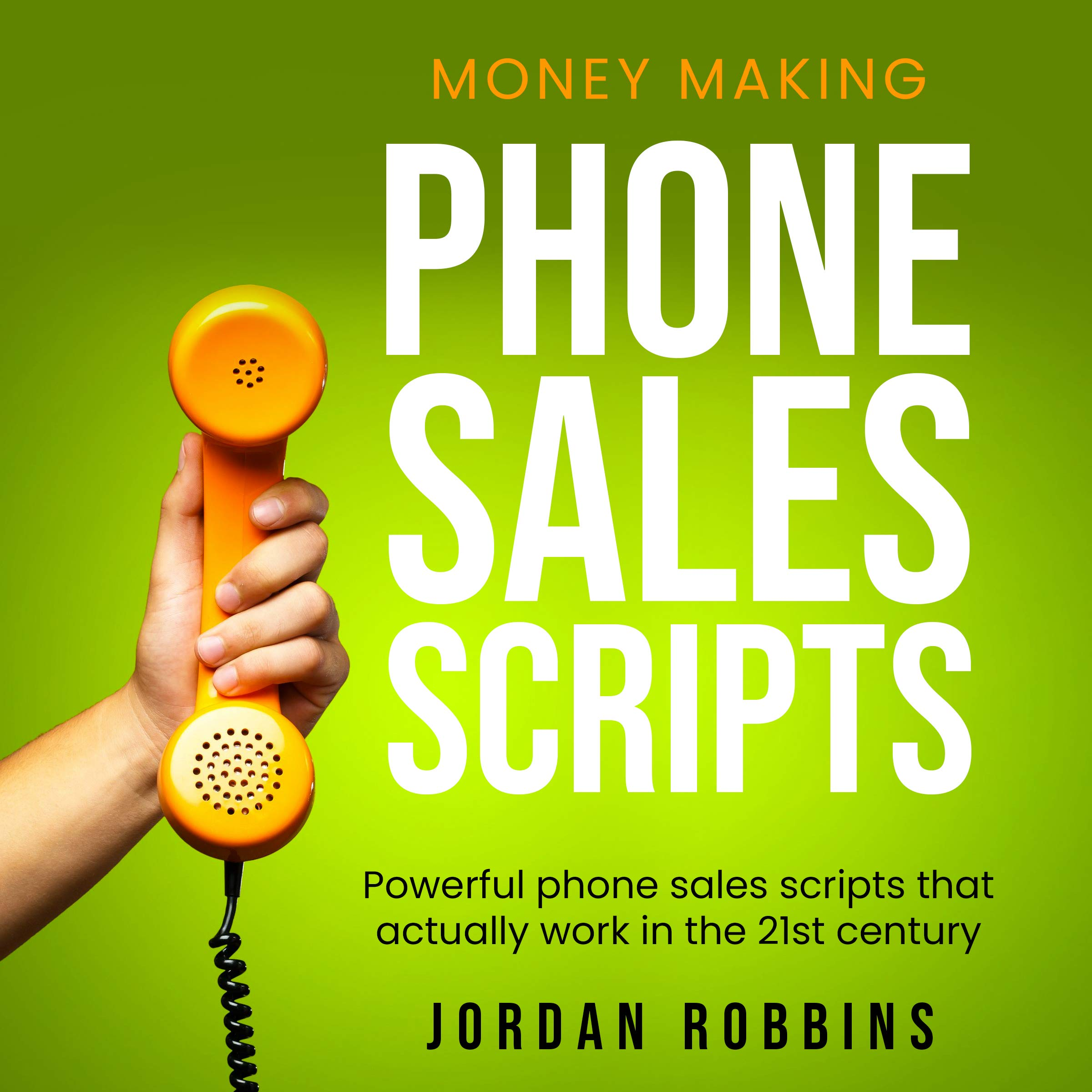 Phone Sales: +300 Brilliant Sales Scripts for Phone Sales with Word-for-Word Phrases, Rebuttals and More!