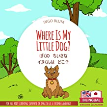 Where Is My Little Dog? - ぼくの ちいさな  イヌくんは どこ?: Bilingual English Japanese Children's Picture Book for Ages 2-5 (Japanese B...