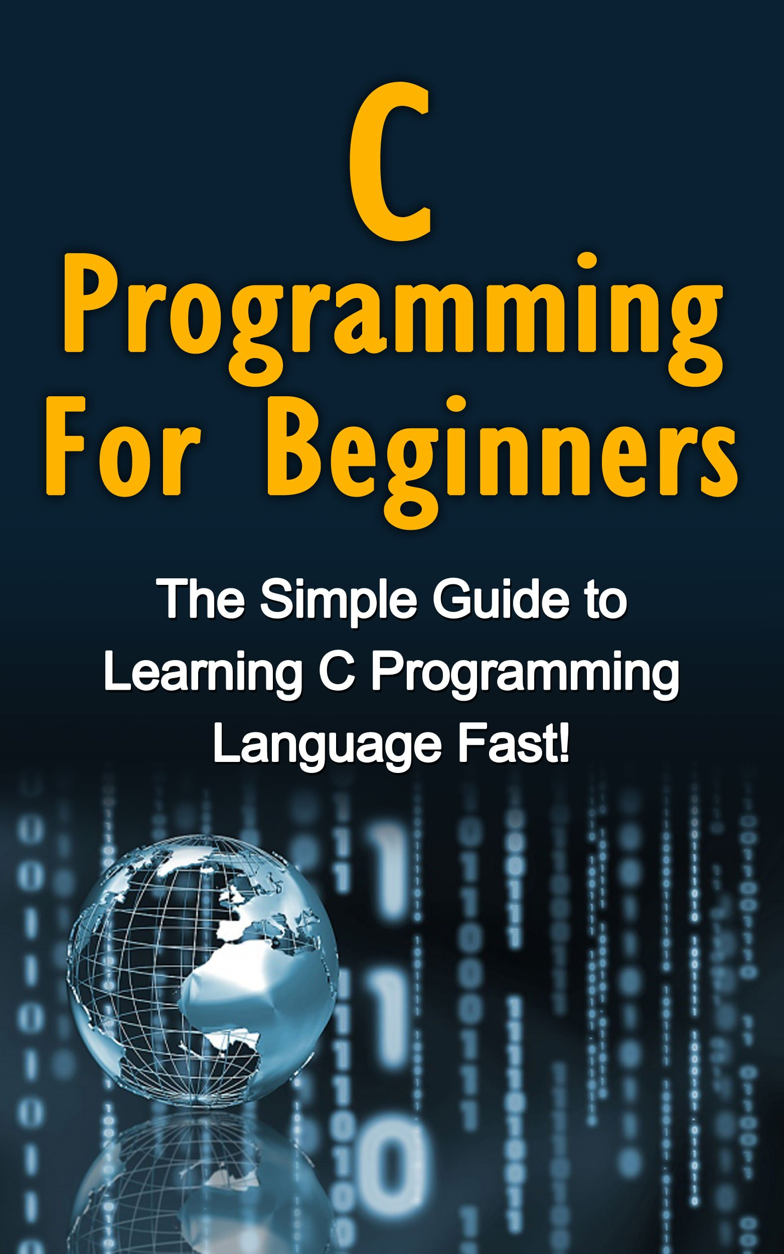C Programming For Beginners: The Simple Guide to Learning C Programming Language Fast!