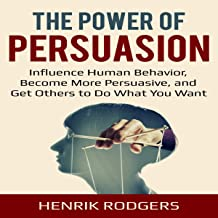 The Power of Persuasion: Understand the Psychology of Persuasion, Influence Human Behavior, and Get Others to Do What You ...