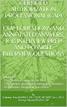CERTIFIED AUTHORIZATION PROFESSIONAL (CAP): EXAM QUESTIONS AND ANNOTATED ANSWERS; JOB INTERVIEW PREP AND POSSIBLE INTERVIEW QUESTIONS