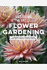 Mastering the Art of Flower Gardening: A Gardener's Guide to Growing Flowers, from Today's Favorites to Unusual Varieties Kindle Edition