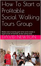 How To Start a Profitable Social Walking Tours Group: Make extra money part time and create a loyal circle of friends at the same time