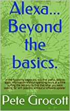 Alexa... Beyond the basics.: In the following pages you will find useful, easy to apply information to enable you to get the most out of your Echo device. (English Edition)