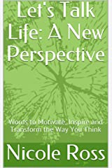 Let's Talk Life: A New Perspective: Words to Motivate, Inspire and Transform the Way You Think Kindle Edition