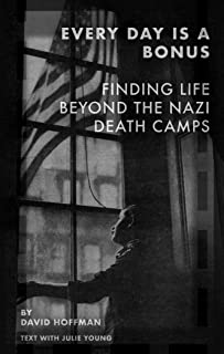 Every Day Is A Bonus- Finding Life Beyond the Nazi Death Camps (English Edition)
