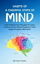 Habits of a Cheerful State of Mind: How to Master Your Thoughts to Create Positive Actions Mental Toughness, Think Happy T...