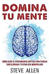 Domina tu mente - Cómo usar el pensamiento crítico, el escepticismo y la lógica para pensar con claridad y evitar ser manipulado: Técnicas probadas para ... del pensamiento) (Spanish Edition) Kindle Edition