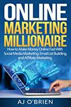 ONLINE MARKETING MILLIONAIRE: How to Make Money Online Fast With Social Media Marketing, Email List Building, and Affiliate Marketing