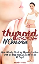 Thyroid Weight Gain No More: How I Finally Fixed My Thyroid Problem With a 5-Step Plan & Lost 50 lbs in 40 Days!