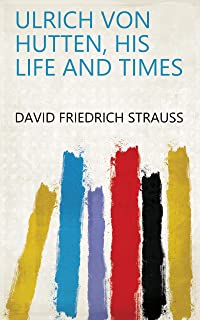 Ulrich Von Hutten, His Life and Times (English Edition)