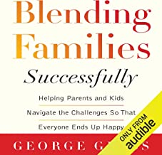 Blending Families Successfully: Helping Parents and Kids Navigate the Challenges So That Everyone Ends Up Happy