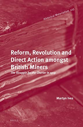 Reform, Revolution and Direct Action Amongst British Miners: The Struggle for the Charter in 1919 (Historical Materialism Book)