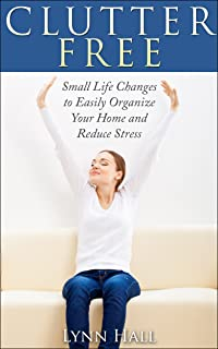 Clutter Free: Small Life Changes to Easily Organize Your Home and Reduce Stress