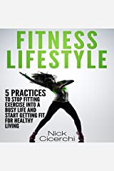 Fitness Lifestyle: 5 Practices to Stop Fitting Exercise into a Busy Life and Start Getting Fit for Healthy Living Audible Audiobook