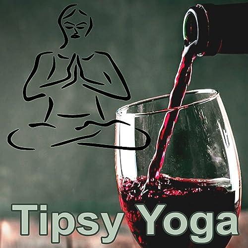 Tipsy Yoga (A Journey Through the Chakra, hatha Yoga ...