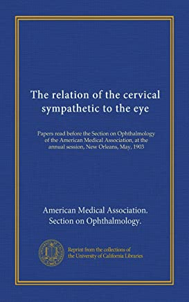The relation of the cervical sympathetic to the eye: Papers read before the Section on Ophthalmology of the American Medical Association, at the annual session, New Orleans, May, 1903