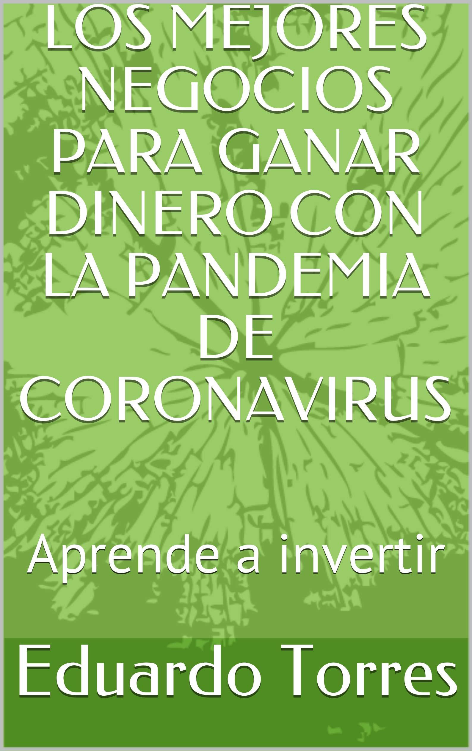 LOS MEJORES NEGOCIOS PARA GANAR DINERO CON LA PANDEMIA DE CORONAVIRUS: Aprende a invertir (Spanish Edition)