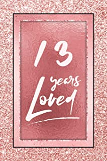 13 Years Loved: Lined Journal / Notebook - 13th Birthday / Anniversary Gifts For Women - Fun And Practical Alternative to a Card - Rose Gold 13 yr Old Gift for Her
