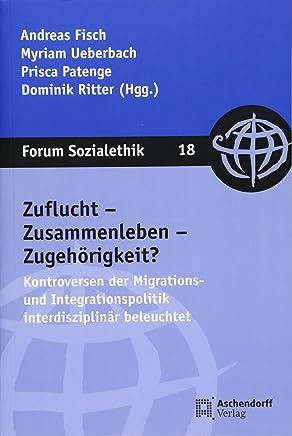 Zuflucht – Zusammenleben – Zugehörigkeit: Kontroversen der Migrations- und Integrationspolitik interdisziplinär beleuchtet (Forum Sozialethik)