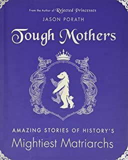 Tough Mothers: Amazing Stories Of The Awesome Power Of History's Mightiest Matriarchs