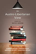 An Austro-Libertarian View: Current Affairs, Foreign Policy, American History, European History (Essays by David Gordon Book 3)