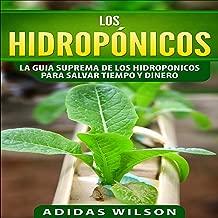 Los Hidropónicos: La Guía Suprema de los Hidropónicos para Ahorrar Tiempo y Dinero [Hydroponics: The Supreme Guide of Hydroponics to Save Time and Money]