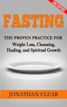 Fasting: The Proven Practice for Weight Loss, Cleansing, Healing and Spiritual Growth (Holistic Healing, Emotional Healin...