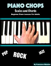 Piano Chops: Learning Piano Adult Best Way: Learn Pop Piano, How To Play Chords, Scales And Chord Progressions On Piano