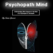 Psychopath Mind: Understanding What Happens in the Brain of a Psychopath or Sociopath