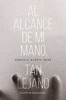 Al alcance de mi mano, tan lejano: Cuentos & Ilustraciones (Spanish Edition)