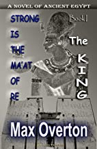 Strong is the Ma'at of Re, Book 1: The King: A Novel of Ancient Egypt (Strong is the Ma'at of Re, Ancient Egyptian Novels)