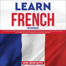 Learn French for Beginners: The Complete Beginners Guide to Speak French in Just 7 Days Starting from Zero. Includes the Most Common Words and Phrases