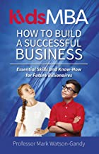 KidsMBA How to build a Successful Business: Essential Skills and Know-How for Future Billionaires