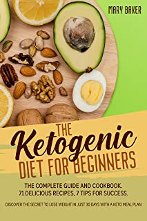 THE KETOGENIC DIET FOR BEGINNERS: The Complete Guide and Cookbook. 71 Delicious Recipes, 7 Tips for Success. Discover The ...