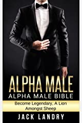ALPHA MALE: Alpha Male Bible: Become Legendary, A Lion Amongst Sheep (Man's Man, Attract Women Easily, Become The Lion) Kindle Edition