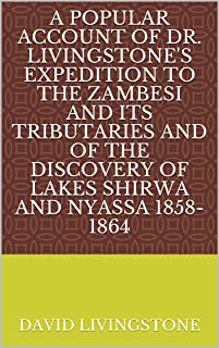 A Popular Account of Dr. Livingstone's Expedition to the Zambesi and Its Tributaries And of the Discovery of Lakes Shirwa ...