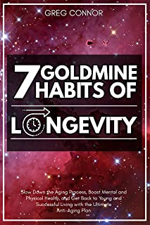 7 Goldmine Habits of Longevity: Slow Down the Aging Process, Boost Mental and Physical Health, and Get Back to Young and S...