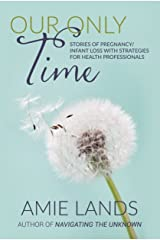 Our Only Time: Stories of Pregnancy/Infant Loss with Strategies for Health Professionals Kindle Edition