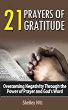 21 Prayers of Gratitude: Overcoming Negativity Through the Power of Prayer and God's Word (A Life of Gratitude Book 2)