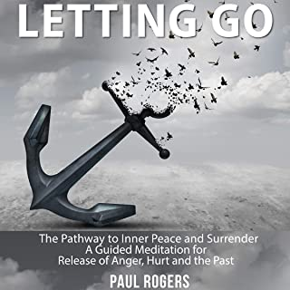 Letting Go: The Pathway to Inner Peace and Surrender - A Guided Meditation for Release of Anger, Hurt and the Past