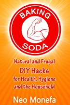 BAKING SODA: Natural and Frugal DIY Hacks for Health, Hygiene, and the Household (Baking Soda- Natural Home Remedies- Natural Cleaning- Natural Health- Alternative Therapy)