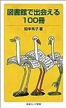 表紙: 図書館で出会える100冊 (岩波ジュニア新書) | 田中 共子