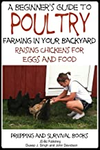 A Beginner's Guide to Poultry Farming in Your Backyard: Raising Chickens for Eggs and Food (Prepping and Survival Books Book 5)