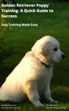 Golden Retriever Puppy Training: A Quick Guide to Success: Dog Training Made Easy