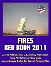Fires Red Book 2011: A Joint Publication for U.S. Artillery Professionals, Army Air Defense Artillery Units, Lessons Learned During Ten Years of Persistent War