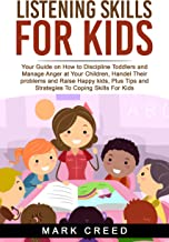 Listening Skills For Kids: Your Guide On How To Discipline Toddlers And Manage Anger At Your Children, Handel Their Problems And Raise Happy Kids, Plus Tips And Strategies To Coping Skills For Kids.