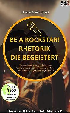 Be a Rockstar! Rhetorik die begeistert: Menschen beeindrucken, gute Reden halten, kommunizieren vortragen moderieren präsentieren, mit Überzeugungskraft & Charisma frei sprechen (German Edition)